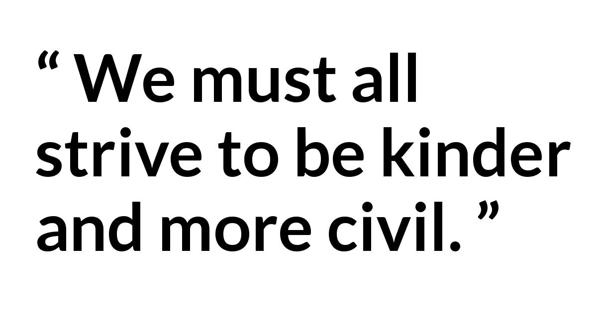 "Dallin H. Oaks about kindness (""Two Great Commandments"", October 2019) - We must all strive to be kinder and more civil."