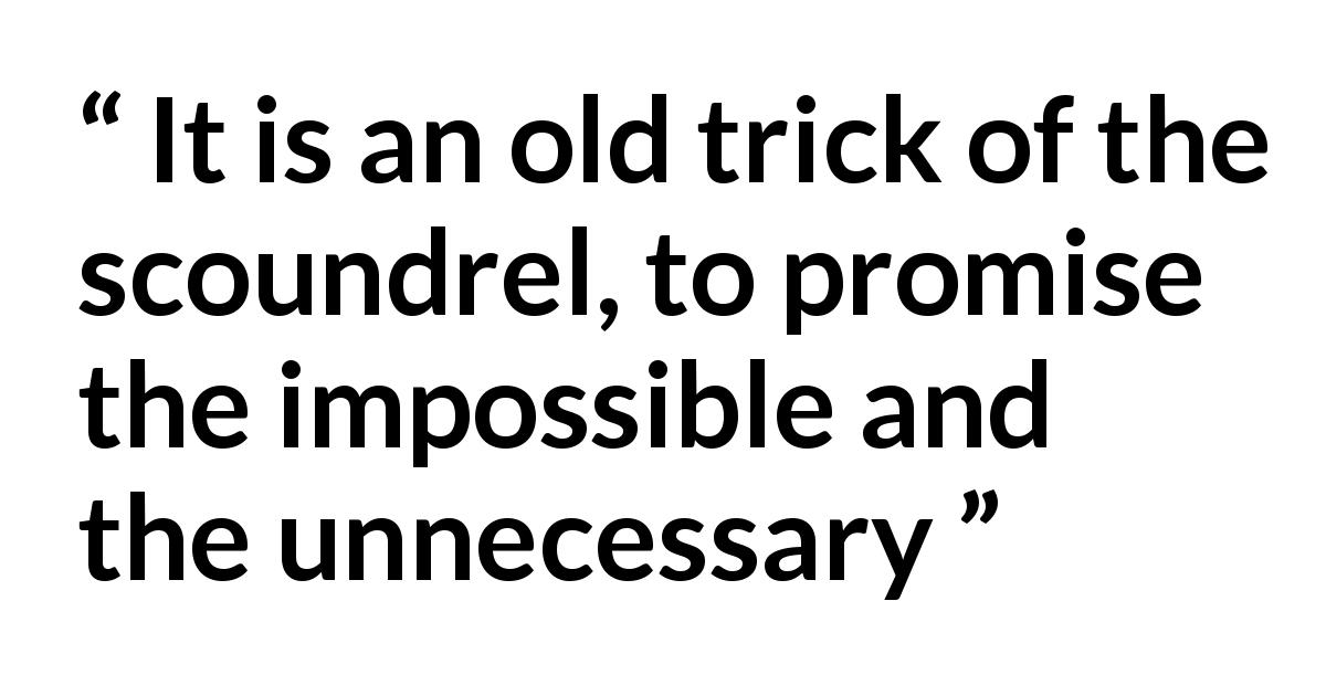mendacity quote - It is an old trick of the scoundrel, to promise the impossible and the unnecessary