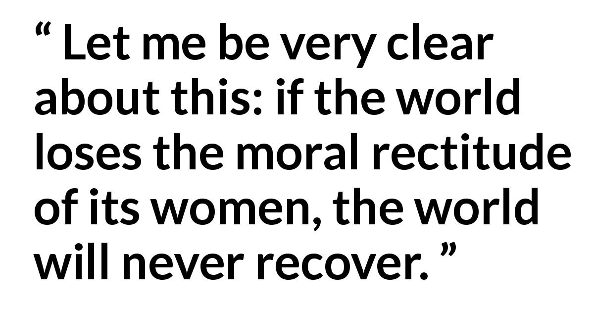 "Russell M. Nelson about morality (""Spiritual Treasures"", October 2019) - Let me be very clear about this: if the world loses the moral rectitude of its women, the world will never recover."