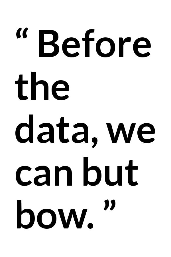 science quote - Before the data, we can but bow.