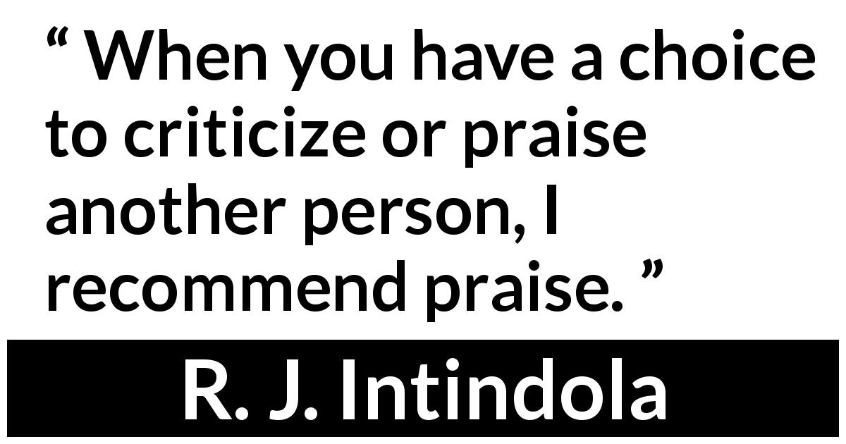 R. J. Intindola - When you have a choice to criticize or praise another person, I recommend praise.