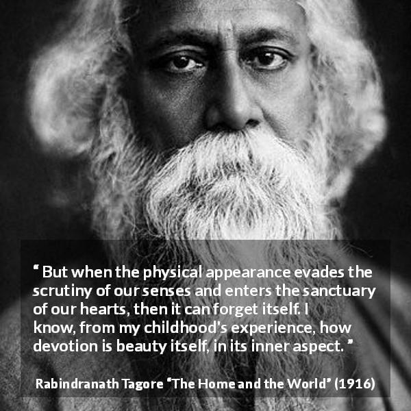 "Rabindranath Tagore about appearance (""The Home and the World"", 1916) - But when the physical appearance evades the scrutiny of our senses and enters the sanctuary of our hearts, then it can forget itself. I know, from my childhood's experience, how devotion is beauty itself, in its inner aspect."