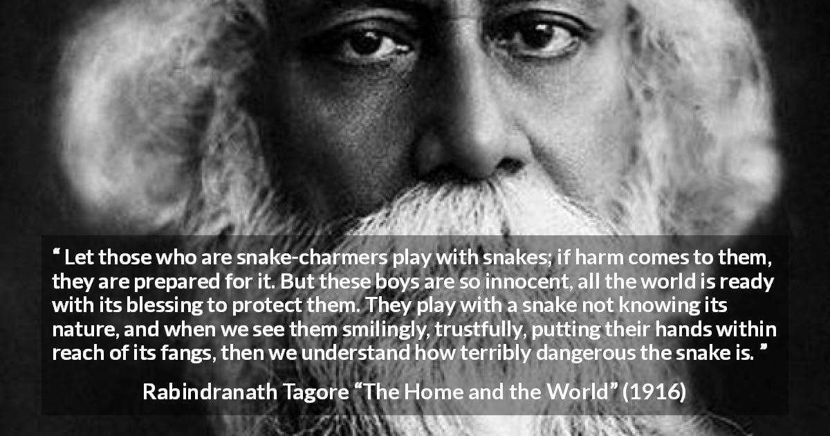"Rabindranath Tagore about danger (""The Home and the World"", 1916) - Let those who are snake-charmers play with snakes; if harm comes to them, they are prepared for it. But these boys are so innocent, all the world is ready with its blessing to protect them. They play with a snake not knowing its nature, and when we see them smilingly, trustfully, putting their hands within reach of its fangs, then we understand how terribly dangerous the snake is."
