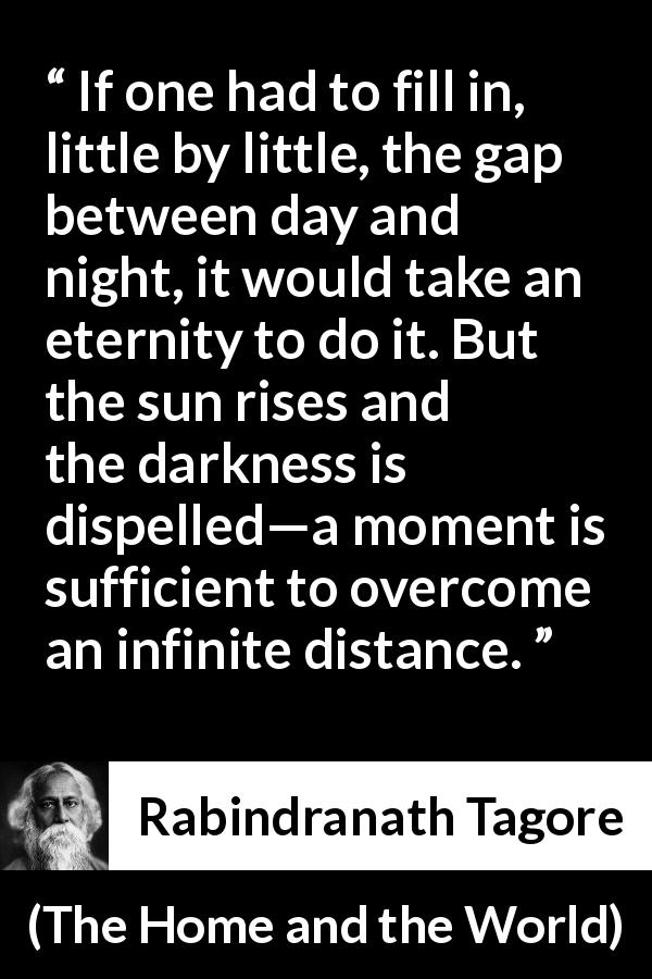 Rabindranath Tagore quote about eternity from The Home and the World (1916) - If one had to fill in, little by little, the gap between day and night, it would take an eternity to do it. But the sun rises and the darkness is dispelled—a moment is sufficient to overcome an infinite distance.