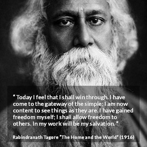 "Rabindranath Tagore about freedom (""The Home and the World"", 1916) - Today I feel that I shall win through. I have come to the gateway of the simple; I am now content to see things as they are. I have gained freedom myself; I shall allow freedom to others. In my work will be my salvation."
