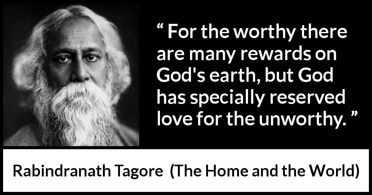 "Rabindranath Tagore about love (""The Home and the World"", 1916) - For the worthy there are many rewards on God's earth, but God has specially reserved love for the unworthy."
