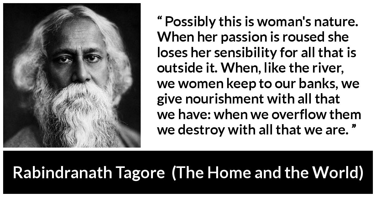 "Rabindranath Tagore about passion (""The Home and the World"", 1916) - Possibly this is woman's nature. When her passion is roused she loses her sensibility for all that is outside it. When, like the river, we women keep to our banks, we give nourishment with all that we have: when we overflow them we destroy with all that we are."