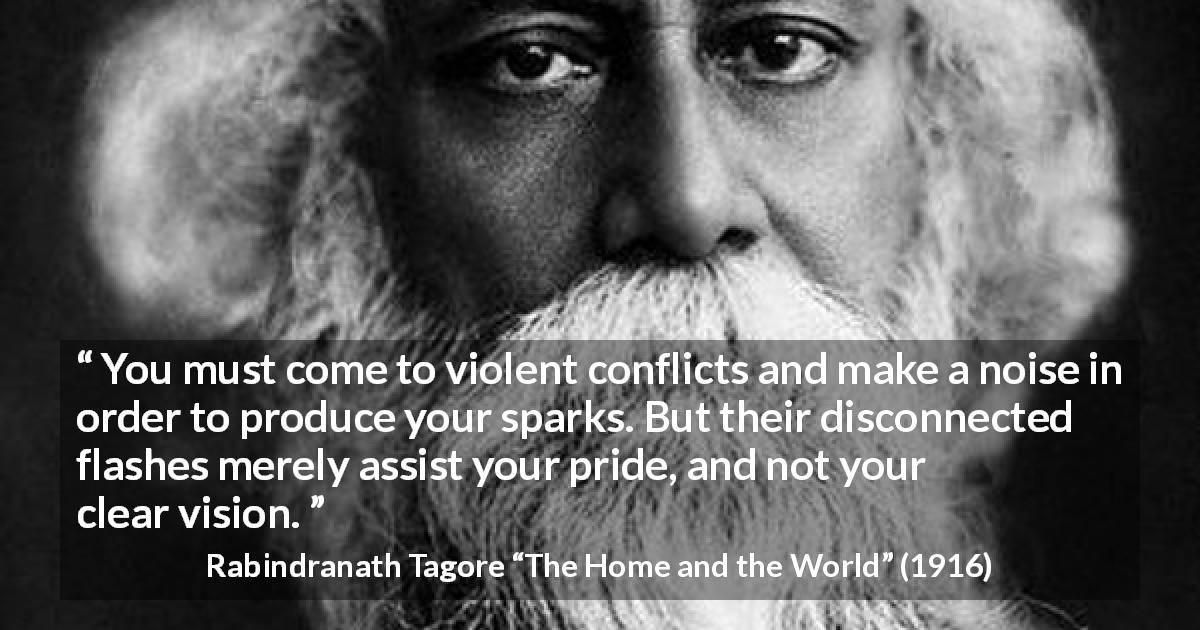 "Rabindranath Tagore about pride (""The Home and the World"", 1916) - You must come to violent conflicts and make a noise in order to produce your sparks. But their disconnected flashes merely assist your pride, and not your clear vision."