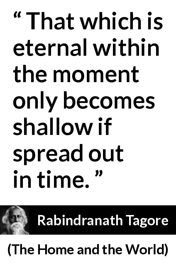 Rabindranath Tagore quote about time from The Home and the World (1916) - That which is eternal within the moment only becomes shallow if spread out in time.