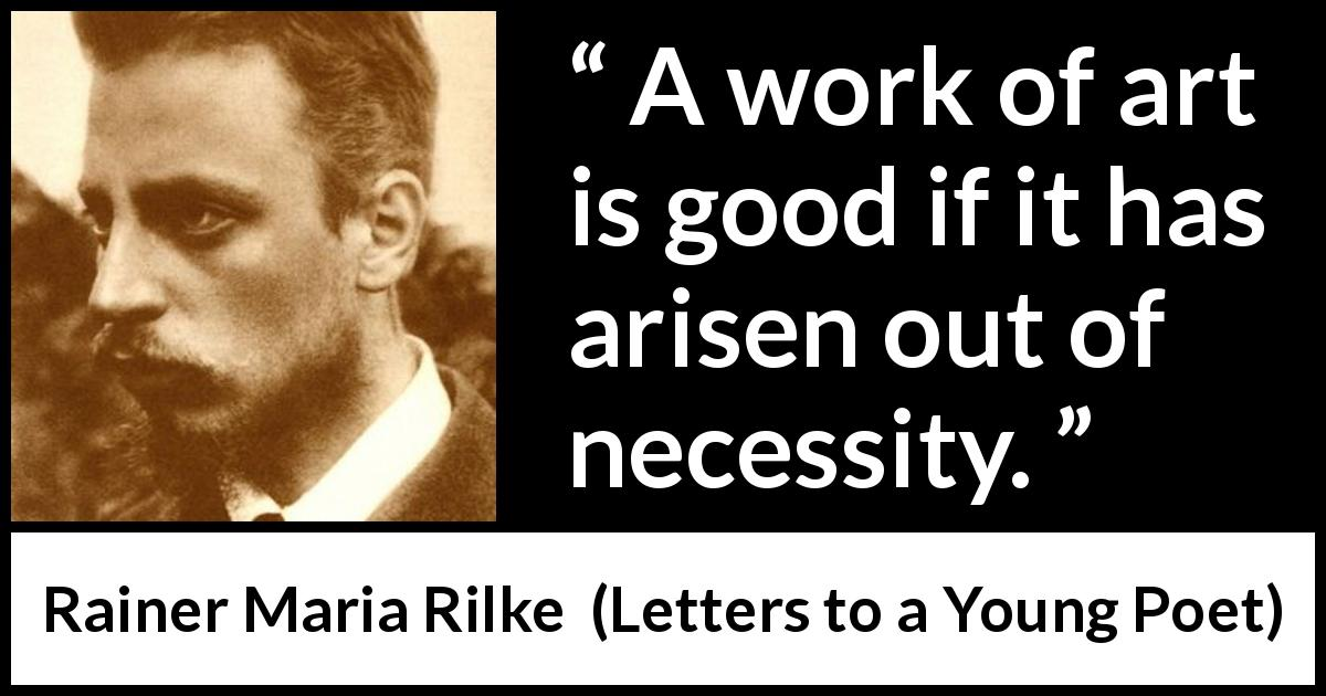 Rainer Maria Rilke - Letters to a Young Poet - A work of art is good if it has arisen out of necessity.