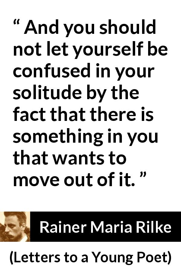 Rainer Maria Rilke - Letters to a Young Poet - And you should not let yourself be confused in your solitude by the fact that there is something in you that wants to move out of it.