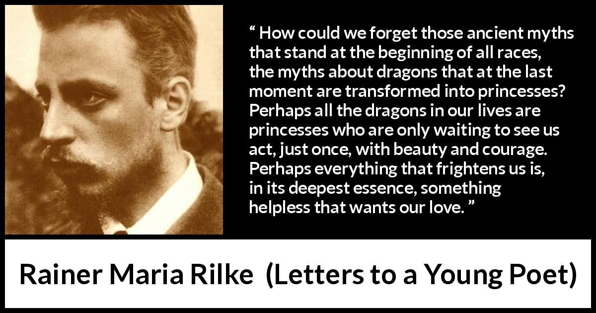 Rainer Maria Rilke quote about courage from Letters to a Young Poet (1929) - How could we forget those ancient myths that stand at the beginning of all races, the myths about dragons that at the last moment are transformed into princesses? Perhaps all the dragons in our lives are princesses who are only waiting to see us act, just once, with beauty and courage. Perhaps everything that frightens us is, in its deepest essence, something helpless that wants our love.
