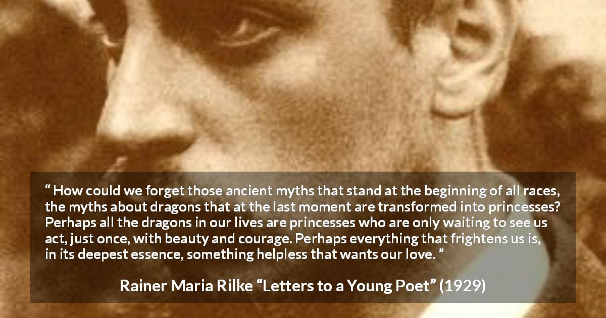 "Rainer Maria Rilke about courage (""Letters to a Young Poet"", 1929) - How could we forget those ancient myths that stand at the beginning of all races, the myths about dragons that at the last moment are transformed into princesses? Perhaps all the dragons in our lives are princesses who are only waiting to see us act, just once, with beauty and courage. Perhaps everything that frightens us is, in its deepest essence, something helpless that wants our love."