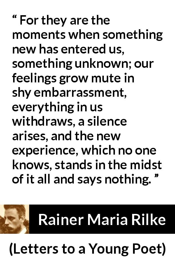 "Rainer Maria Rilke about experience (""Letters to a Young Poet"", 1929) - For they are the moments when something new has entered us, something unknown; our feelings grow mute in shy embarrassment, everything in us withdraws, a silence arises, and the new experience, which no one knows, stands in the midst of it all and says nothing."