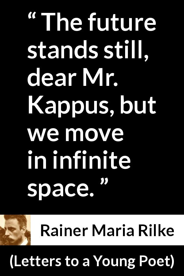 Rainer Maria Rilke quote about infinite from Letters to a Young Poet (1929) - The future stands still, dear Mr. Kappus, but we move in infinite space.