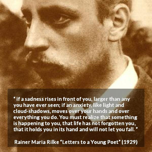 "Rainer Maria Rilke about life (""Letters to a Young Poet"", 1929) - if a sadness rises in front of you, larger than any you have ever seen; if an anxiety, like light and cloud-shadows, moves over your hands and over everything you do. You must realize that something is happening to you, that life has not forgotten you, that it holds you in its hand and will not let you fall."