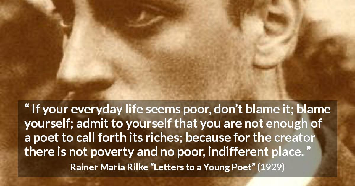 "Rainer Maria Rilke about life (""Letters to a Young Poet"", 1929) - If your everyday life seems poor, don't blame it; blame yourself; admit to yourself that you are not enough of a poet to call forth its riches; because for the creator there is not poverty and no poor, indifferent place."