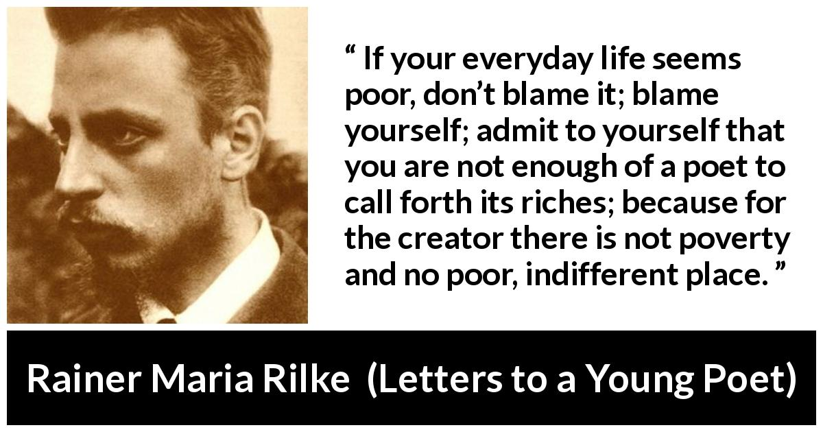 Rainer Maria Rilke quote about life from Letters to a Young Poet (1929) - If your everyday life seems poor, don't blame it; blame yourself; admit to yourself that you are not enough of a poet to call forth its riches; because for the creator there is not poverty and no poor, indifferent place.