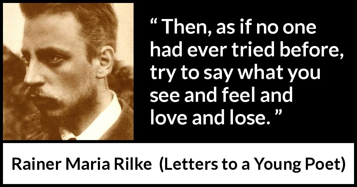 "Rainer Maria Rilke about love (""Letters to a Young Poet"", 1929) - Then, as if no one had ever tried before, try to say what you see and feel and love and lose."