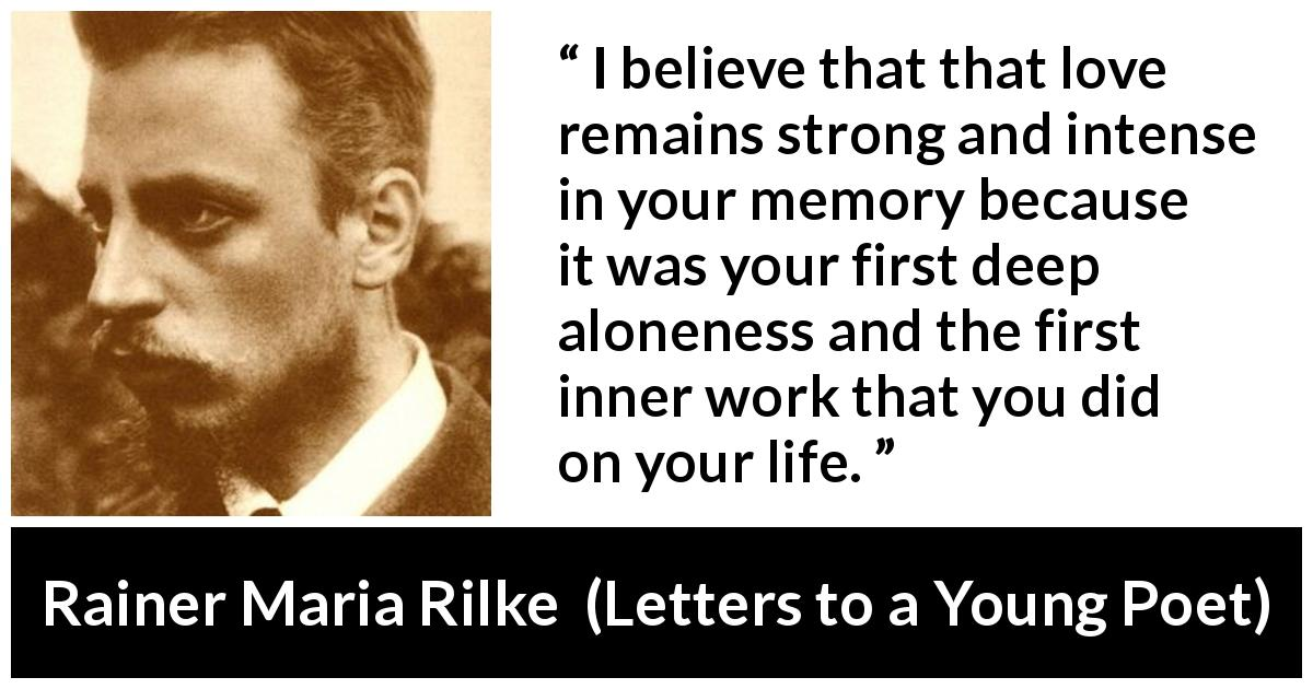 Rainer Maria Rilke quote about love from Letters to a Young Poet (1929) - I believe that that love remains strong and intense in your memory because it was your first deep aloneness and the first inner work that you did on your life.