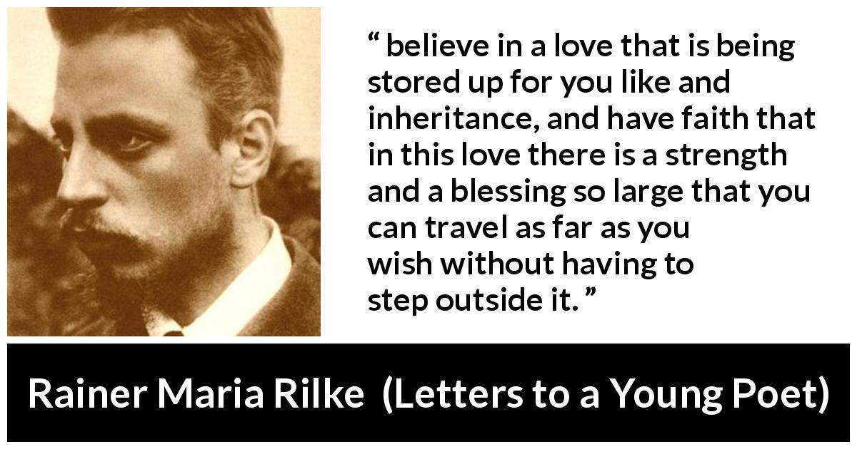"Rainer Maria Rilke about love (""Letters to a Young Poet"", 1929) - believe in a love that is being stored up for you like and inheritance, and have faith that in this love there is a strength and a blessing so large that you can travel as far as you wish without having to step outside it."