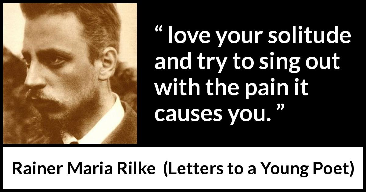 Rainer Maria Rilke quote about pain from Letters to a Young Poet (1929) - Therefore, dear Sir, love your solitude and try to sing out with the pain it causes you.