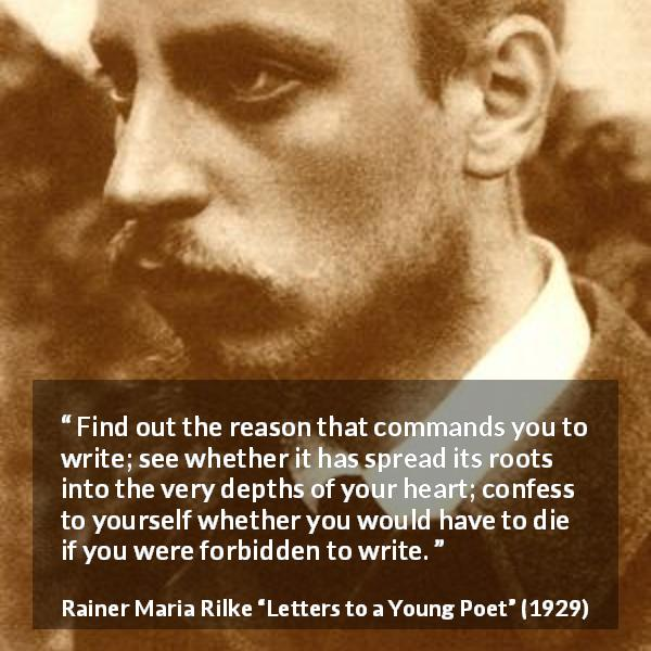 Rainer Maria Rilke quote about reason from Letters to a Young Poet (1929) - Find out the reason that commands you to write; see whether it has spread its roots into the very depths of your heart; confess to yourself whether you would have to die if you were forbidden to write.