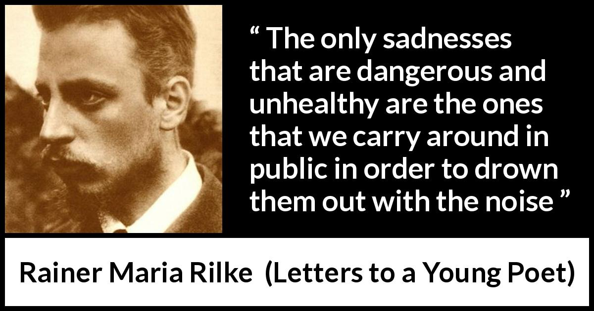 "Rainer Maria Rilke about sadness (""Letters to a Young Poet"", 1929) - The only sadnesses that are dangerous and unhealthy are the ones that we carry around in public in order to drown them out with the noise"