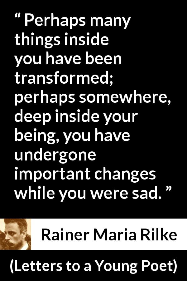 "Rainer Maria Rilke about sadness (""Letters to a Young Poet"", 1929) - Perhaps many things inside you have been transformed; perhaps somewhere, deep inside your being, you have undergone important changes while you were sad."