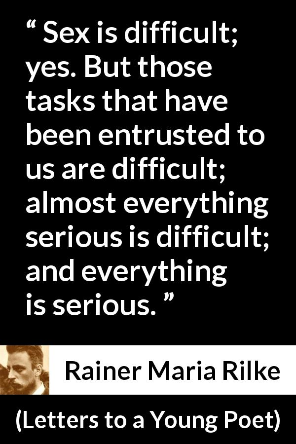 "Rainer Maria Rilke about seriousness (""Letters to a Young Poet"", 1929) - Sex is difficult; yes. But those tasks that have been entrusted to us are difficult; almost everything serious is difficult; and everything is serious."