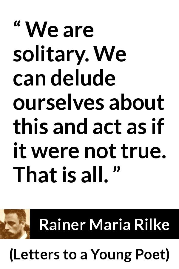 Rainer Maria Rilke quote about solitude from Letters to a Young Poet - We are solitary. We can delude ourselves about this and act as if it were not true. That is all.