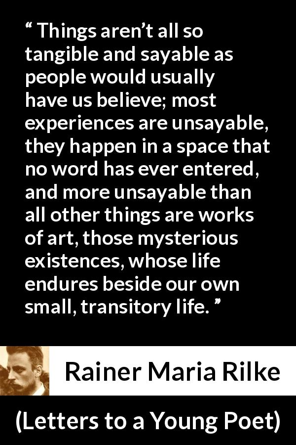 Rainer Maria Rilke quote about words from Letters to a Young Poet - Things aren't all so tangible and sayable as people would usually have us believe; most experiences are unsayable, they happen in a space that no word has ever entered, and more unsayable than all other things are works of art, those mysterious existences, whose life endures beside our own small, transitory life.