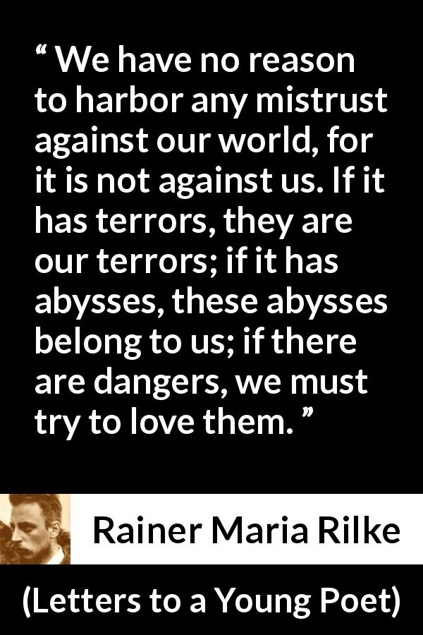 "Rainer Maria Rilke about world (""Letters to a Young Poet"", 1929) - We have no reason to harbor any mistrust against our world, for it is not against us. If it has terrors, they are our terrors; if it has abysses, these abysses belong to us; if there are dangers, we must try to love them."