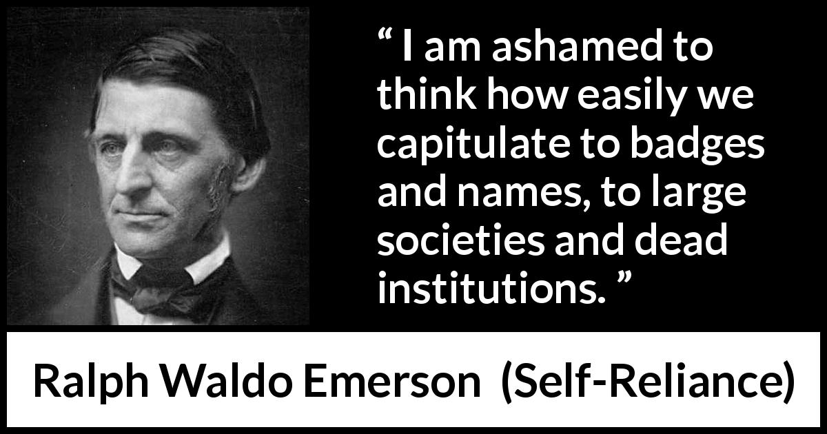 Ralph Waldo Emerson quote about authority from Self-Reliance (1841) - I am ashamed to think how easily we capitulate to badges and names, to large societies and dead institutions.