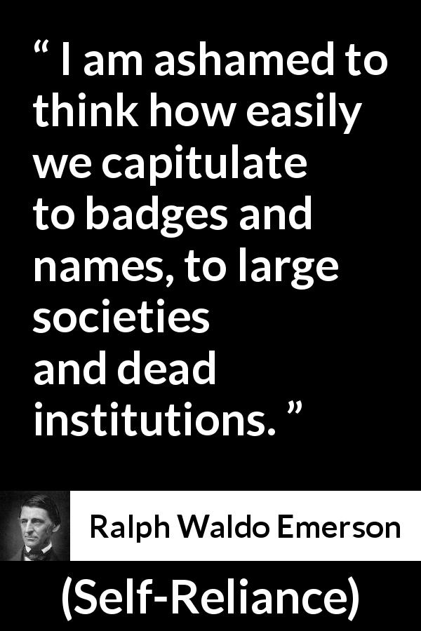 "Ralph Waldo Emerson about authority (""Self-Reliance"", 1841) - I am ashamed to think how easily we capitulate to badges and names, to large societies and dead institutions."