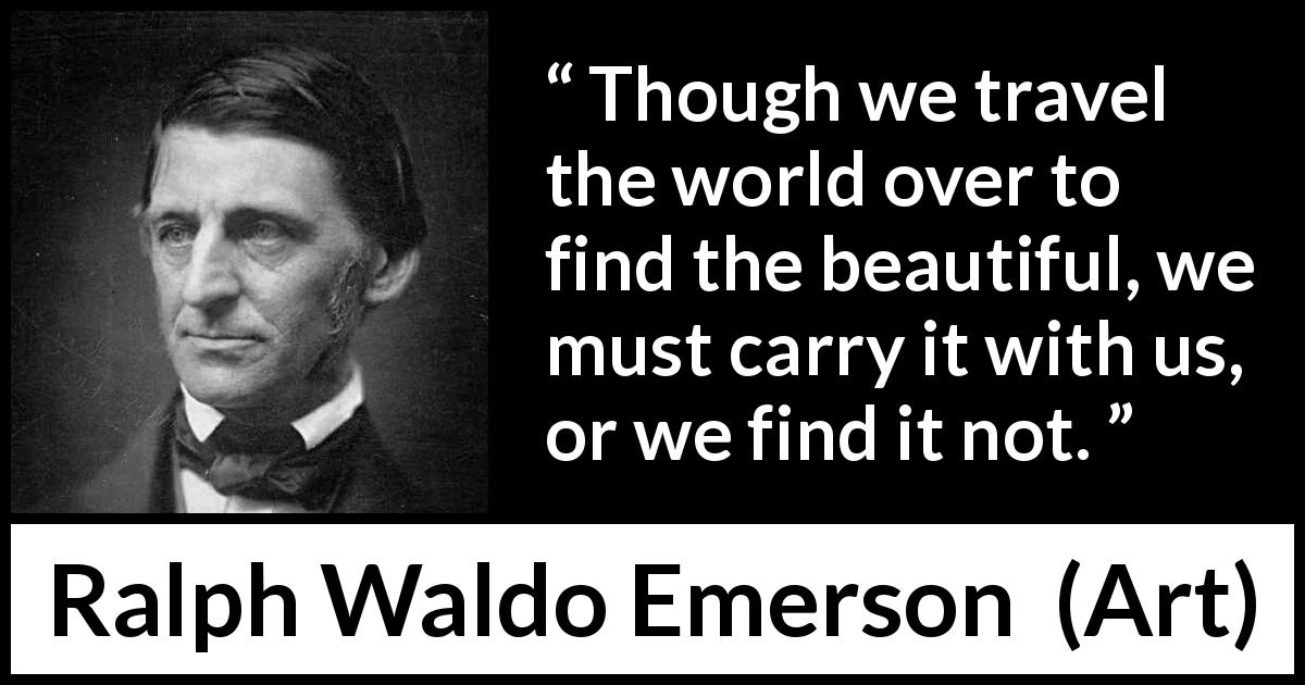 Ralph Waldo Emerson quote about beauty from Art - Though we travel the world over to find the beautiful, we must carry it with us, or we find it not.