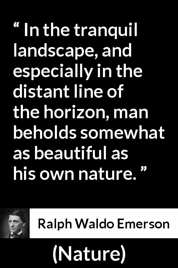 "Ralph Waldo Emerson about beauty (""Nature"", 1836) - In the tranquil landscape, and especially in the distant line of the horizon, man beholds somewhat as beautiful as his own nature."