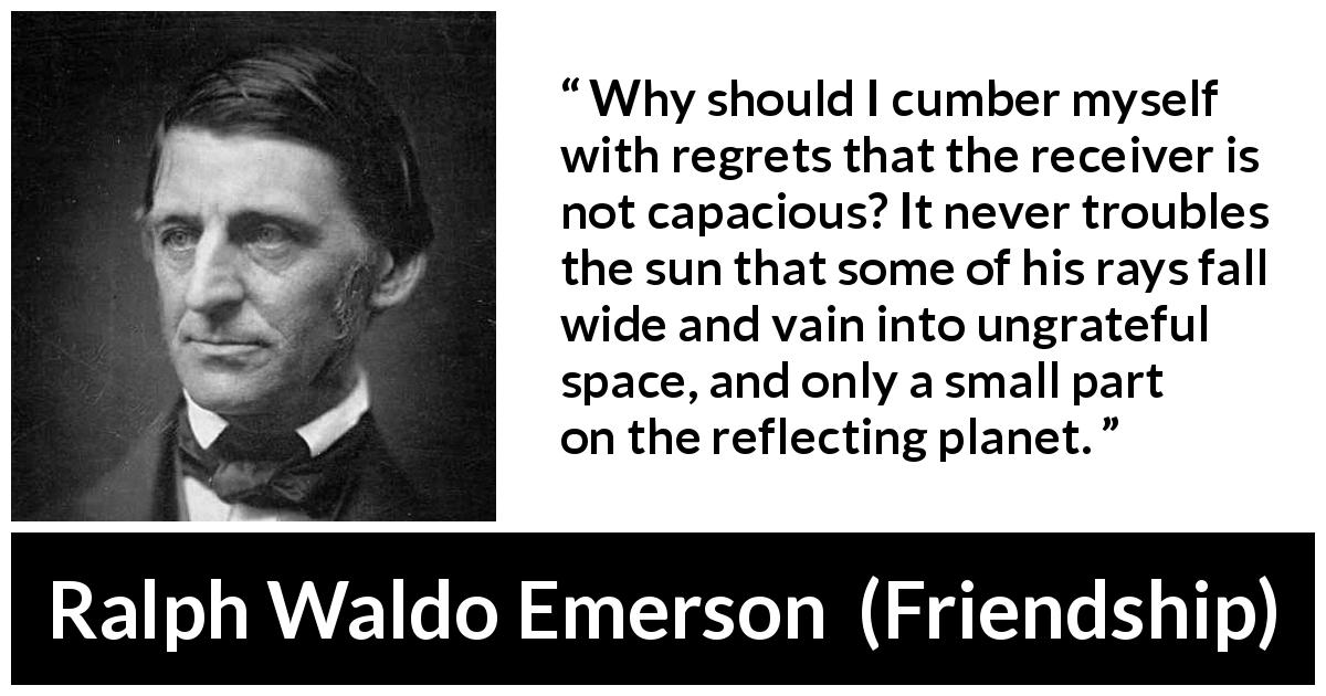 Ralph Waldo Emerson quote about capacity from Friendship - Why should I cumber myself with regrets that the receiver is not capacious? It never troubles the sun that some of his rays fall wide and vain into ungrateful space, and only a small part on the reflecting planet.