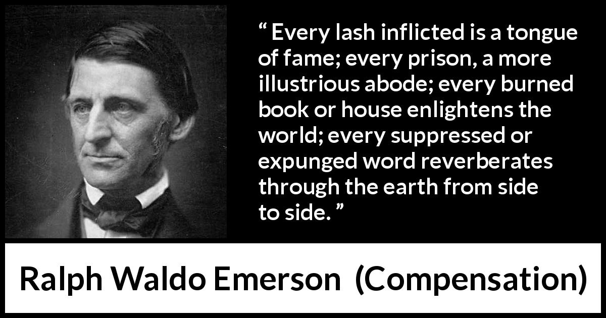 "Ralph Waldo Emerson about censorship (""Compensation"", 1841) - Every lash inflicted is a tongue of fame; every prison, a more illustrious abode; every burned book or house enlightens the world; every suppressed or expunged word reverberates through the earth from side to side."