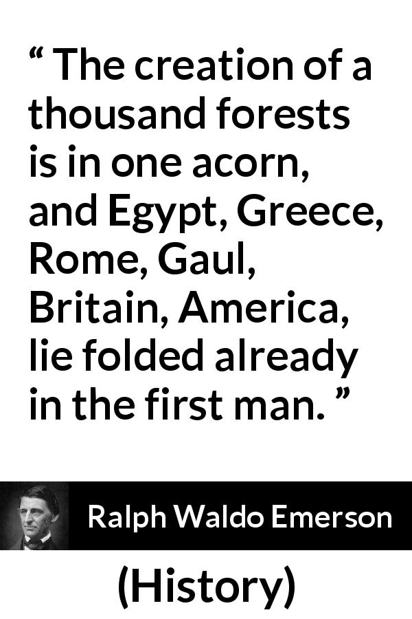 "Ralph Waldo Emerson about civilization (""History"", 1841) - The creation of a thousand forests is in one acorn, and Egypt, Greece, Rome, Gaul, Britain, America, lie folded already in the first man."