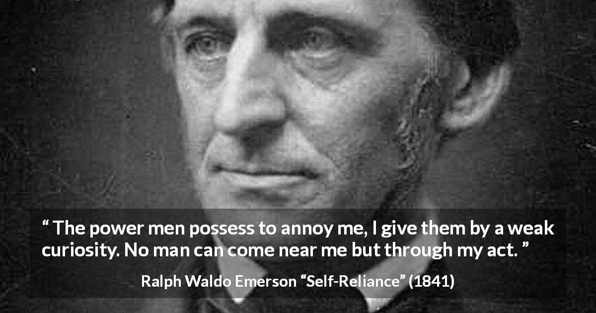 "Ralph Waldo Emerson about curiosity (""Self-Reliance"", 1841) - The power men possess to annoy me, I give them by a weak curiosity. No man can come near me but through my act."