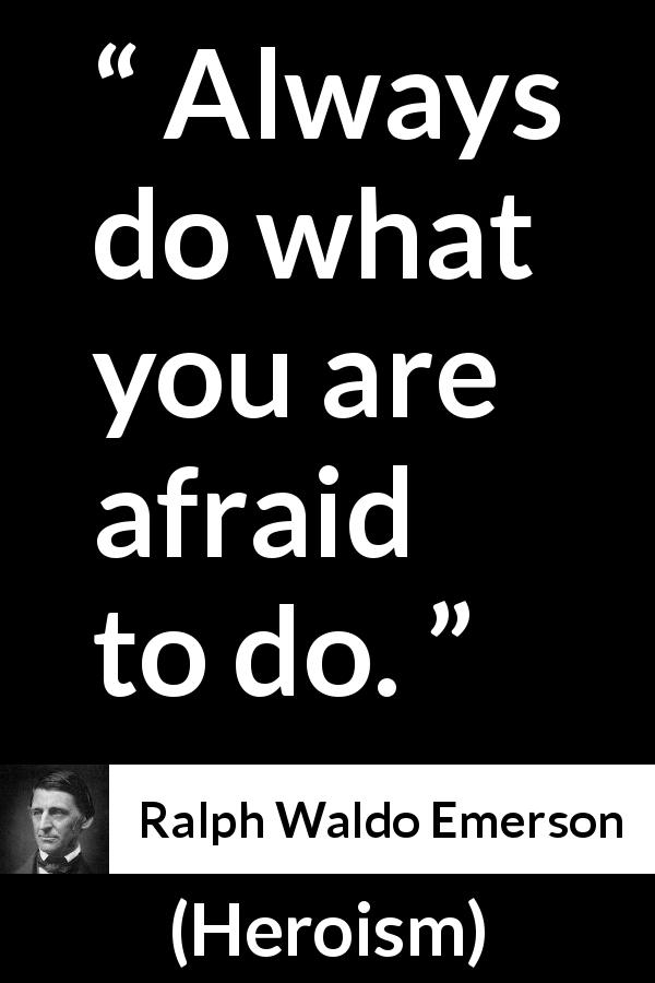 "Ralph Waldo Emerson about fear (""Heroism"", 1841) - Always do what you are afraid to do."