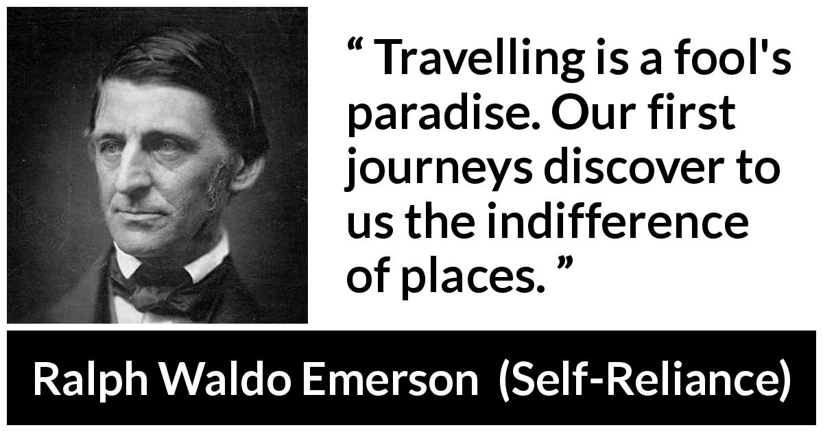 "Ralph Waldo Emerson about foolishness (""Self-Reliance"", 1841) - Travelling is a fool's paradise. Our first journeys discover to us the indifference of places."