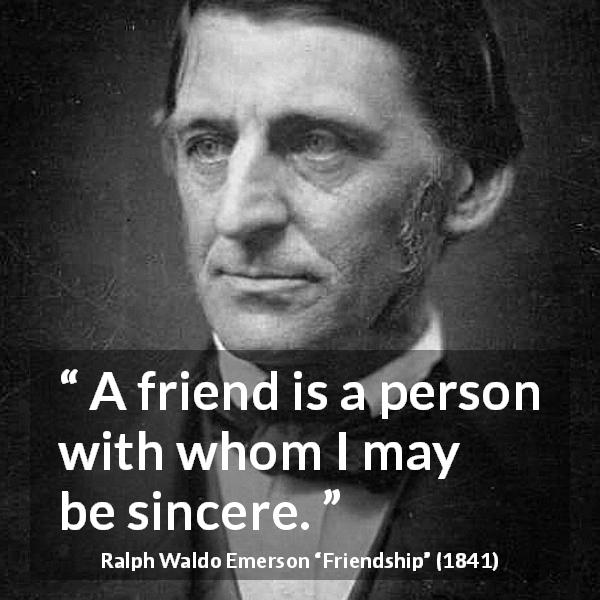 "Ralph Waldo Emerson about friendship (""Friendship"", 1841) - A friend is a person with whom I may be sincere."