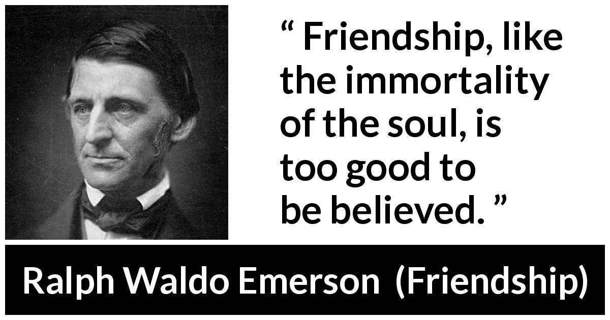 "Ralph Waldo Emerson about friendship (""Friendship"", 1841) - Friendship, like the immortality of the soul, is too good to be believed."
