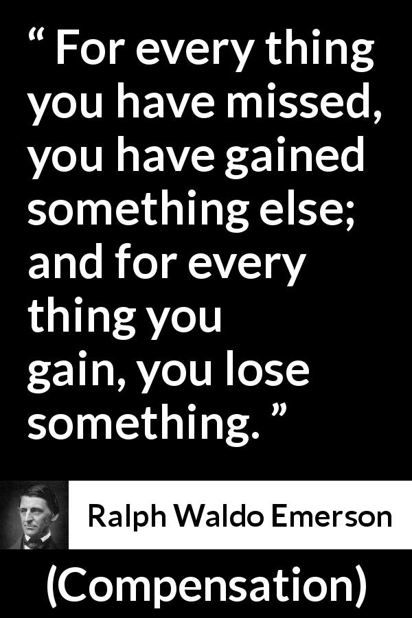 "Ralph Waldo Emerson about gain (""Compensation"", 1841) - For every thing you have missed, you have gained something else; and for every thing you gain, you lose something."