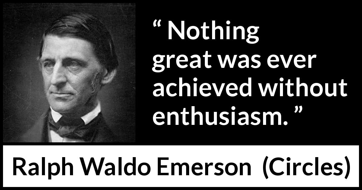 "Ralph Waldo Emerson about greatness (""Circles"", 1841) - Nothing great was ever achieved without enthusiasm."