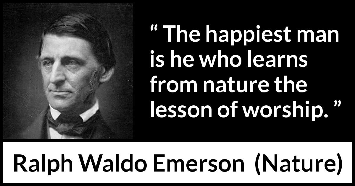 "Ralph Waldo Emerson about happiness (""Nature"", 1836) - The happiest man is he who learns from nature the lesson of worship."