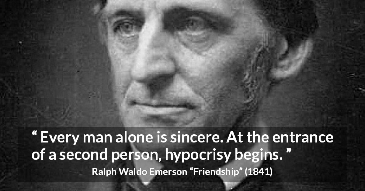 "Ralph Waldo Emerson about hypocrisy (""Friendship"", 1841) - Every man alone is sincere. At the entrance of a second person, hypocrisy begins."