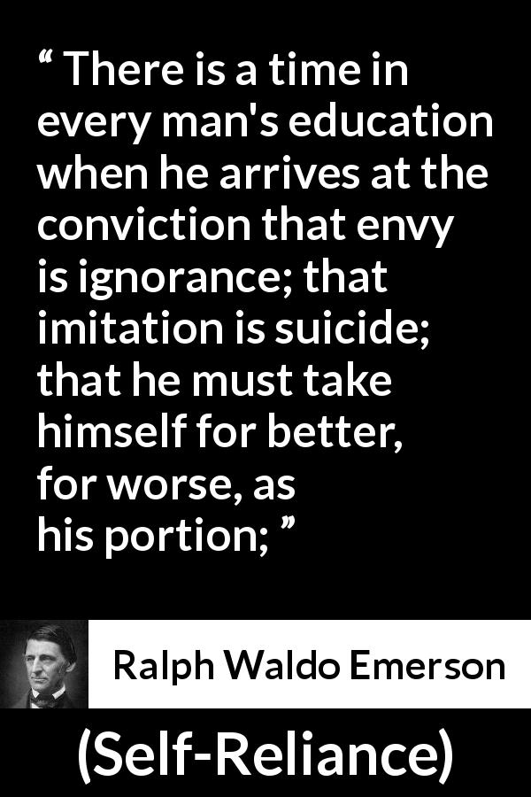 "Ralph Waldo Emerson about ignorance (""Self-Reliance"", 1841) - There is a time in every man's education when he arrives at the conviction that envy is ignorance; that imitation is suicide; that he must take himself for better, for worse, as his portion;"